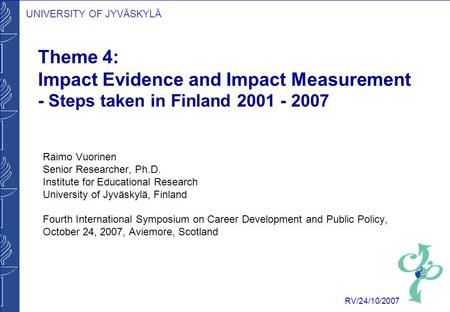 UNIVERSITY OF JYVÄSKYLÄ RV/24/10/2007 Theme 4: Impact Evidence and Impact Measurement - Steps taken in Finland 2001 - 2007 Raimo Vuorinen Senior Researcher,