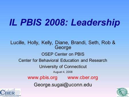 IL PBIS 2008: Leadership Lucille, Holly, Kelly, Diane, Brandi, Seth, Rob & George OSEP Center on PBIS Center for Behavioral Education and Research University.