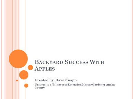 B ACKYARD S UCCESS W ITH A PPLES Created by: Dave Knapp University of Minnesota Extension Master Gardener-Anoka County.