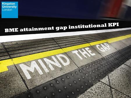 BME attainment gap institutional KPI. 1.How we developed the BME attainment gap KPI - our journey and our challenge. 2.How we measure the attainment gap.