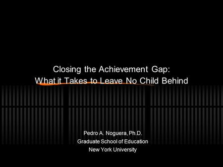 Closing the Achievement Gap: What it Takes to Leave No Child Behind Pedro A. Noguera, Ph.D. Graduate School of Education New York University.