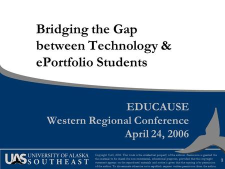 1 Bridging the Gap between Technology & ePortfolio Students EDUCAUSE Western Regional Conference April 24, 2006 Copyright UAS, 2006. This work is the intellectual.