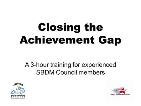 Closing the Achievement Gap A 3-hour training for experienced SBDM Council members.