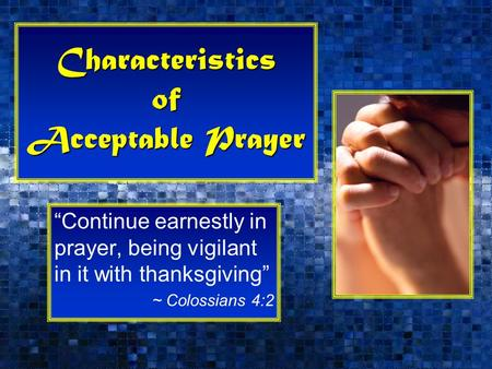 "Characteristics of Acceptable Prayer ""Continue earnestly in prayer, being vigilant in it with thanksgiving"" ~ Colossians 4:2."