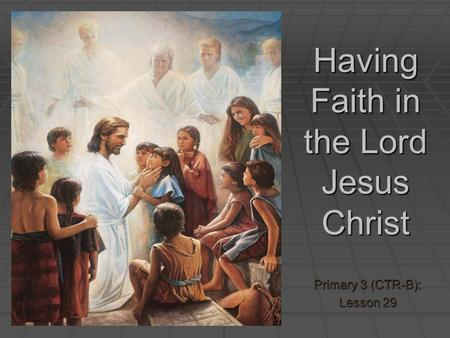 Having Faith in the Lord Jesus Christ Primary 3 (CTR-B): Lesson 29.