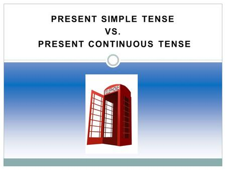PRESENT SIMPLE TENSE Vs. Present Continuous Tense