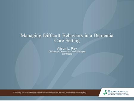 Managing Difficult Behaviors in a Dementia Care Setting Alison L. Ray Divisional Dementia Care Manager Brookdale.