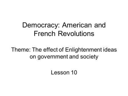 Democracy: American and French <strong>Revolutions</strong> Theme: The effect of Enlightenment ideas on government and society Lesson 10.