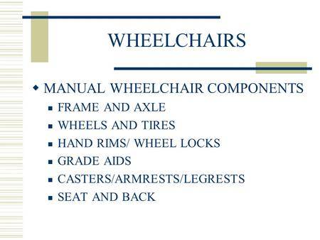 WHEELCHAIRS  MANUAL WHEELCHAIR COMPONENTS FRAME AND AXLE WHEELS AND TIRES HAND RIMS/ WHEEL LOCKS GRADE AIDS CASTERS/ARMRESTS/LEGRESTS SEAT AND BACK.