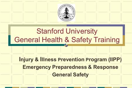 Stanford University General Health & Safety Training I njury & I llness P revention P rogram (IIPP) Emergency Preparedness & Response General Safety.