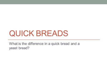 QUICK BREADS What is the difference in a quick bread and a yeast bread?