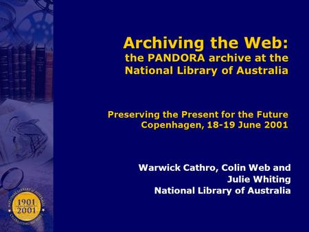Archiving the Web: the PANDORA archive at the National Library of Australia Preserving the Present for the Future Copenhagen, 18-19 June 2001 Warwick Cathro,