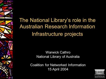 The National Library's role in the Australian Research Information Infrastructure projects Warwick Cathro National Library of Australia Coalition for Networked.