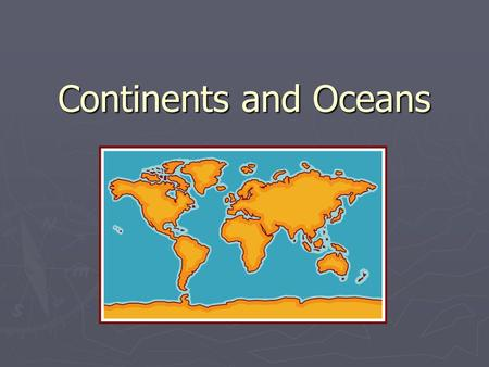 Continents and Oceans. Land and Water ► The Earth is mostly water ► ¾ of the Earth is covered in water ► The big bodies of water on Earth are called oceans.