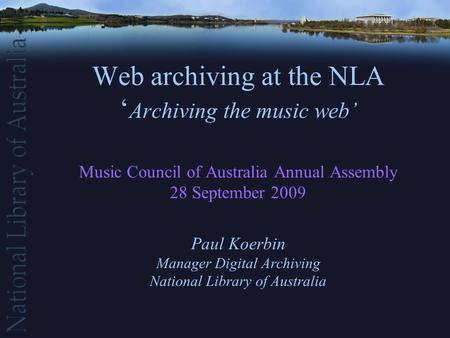 Web archiving at the NLA ' Archiving the music web' Music Council of Australia Annual Assembly 28 September 2009 Paul Koerbin Manager Digital Archiving.