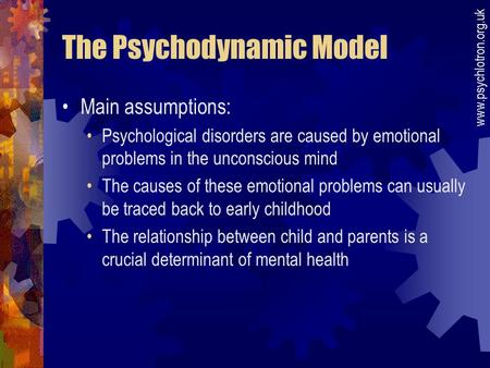 The Psychodynamic Model Main assumptions: Psychological disorders are caused by emotional problems in the unconscious mind The causes of these emotional.