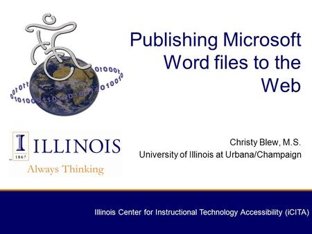 Illinois Center for Instructional Technology Accessibility (iCITA) Publishing Microsoft Word files to the Web Christy Blew, M.S. University of Illinois.