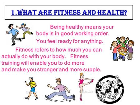 1.What are Fitness and Health? Being healthy means your body is in good working order. You feel ready for anything. Fitness refers to how much you can.