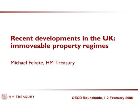 OECD Roundtable, 1-2 February 2006 Recent developments in the UK: immoveable property regimes Michael Fekete, HM Treasury.