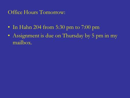 Office Hours Tomorrow: In Hahn 204 from 5:30 pm to 7:00 pm Assignment is due on Thursday by 5 pm in my mailbox.