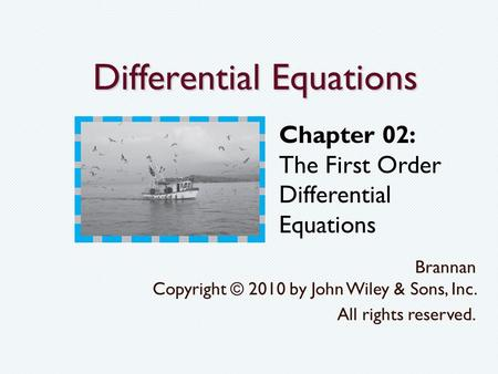 Differential Equations Brannan Copyright © 2010 by John Wiley & Sons, Inc. All rights reserved. Chapter 02: The First Order Differential Equations.