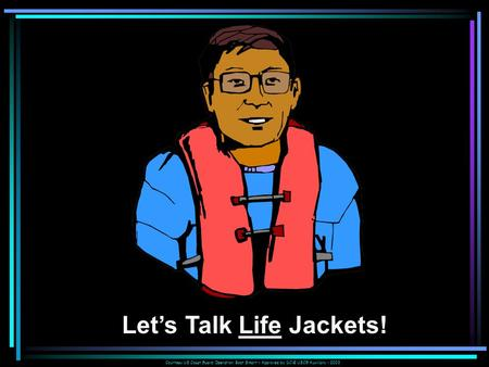 Courtesy US Coast Guard Operation Boat Smart – Approved by DC-E USCG Auxiliary - 2003 Let's Talk Life Jackets!