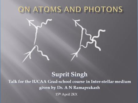 Suprit Singh Talk for the IUCAA Grad-school course in Inter-stellar medium given by Dr. A N Ramaprakash 15 th April 2KX.