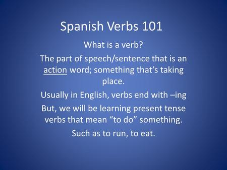 Spanish Verbs 101 What is a verb? The part of speech/sentence that is an action word; something that's taking place. Usually in English, verbs end with.