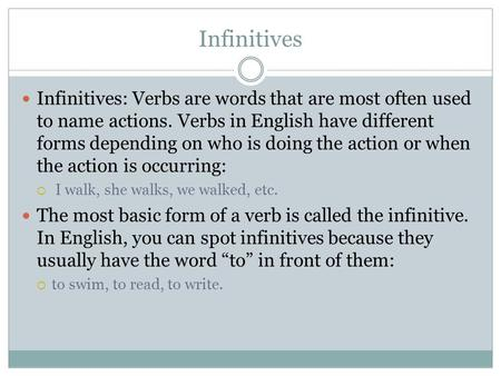 Infinitives Infinitives: Verbs are words that are most often used to name actions. Verbs in English have different forms depending on who is doing the.