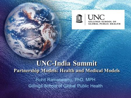 UNC-India Summit Partnership Models: Health and Medical Models Rohit Ramaswamy, PhD, MPH Gillings School of Global Public Health.