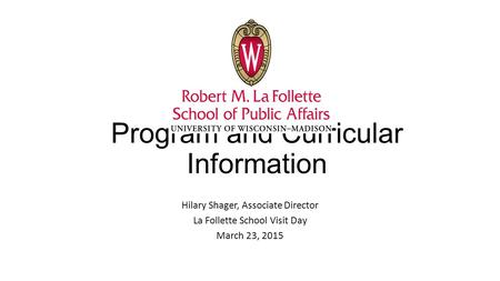 Program and Curricular Information Hilary Shager, Associate Director La Follette School Visit Day March 23, 2015.