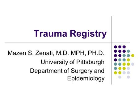 Trauma Registry Mazen S. Zenati, M.D. MPH, PH.D. University of Pittsburgh Department of Surgery and Epidemiology.