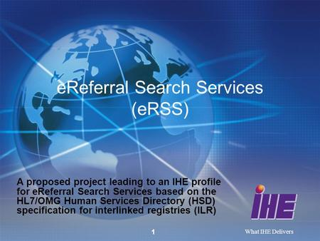 What IHE Delivers eReferral Search Services (eRSS) A proposed project leading to an IHE profile for eReferral Search Services based on the HL7/OMG Human.