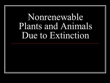 Nonrenewable Plants and Animals Due to Extinction.