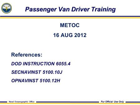 For Official Use Only Naval Oceanographic Office Passenger Van Driver Training Passenger Van Driver Training METOC 16 AUG 2012 References: DOD INSTRUCTION.