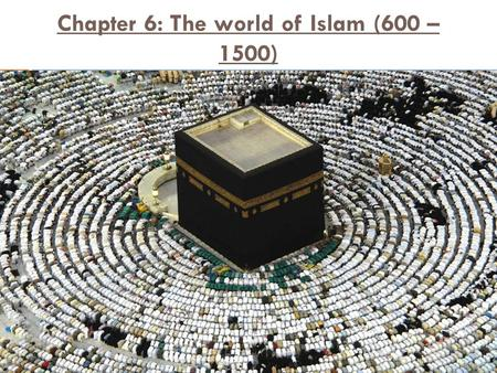 Chapter 6: The world of Islam (600 – 1500). Section 1: The Rise of Islam  The Arabs  Arabian Peninsula  Arabs Sheikh Allah The Black Stone Kaaba, in.