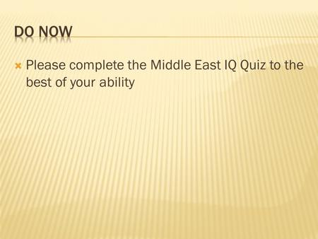  Please complete the Middle East IQ Quiz to the best of your ability.