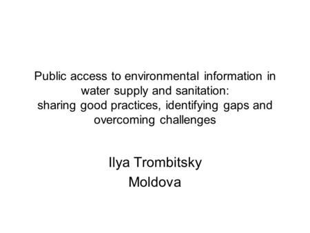 Public access to environmental information in water supply and sanitation: sharing good practices, identifying gaps and overcoming challenges Ilya Trombitsky.