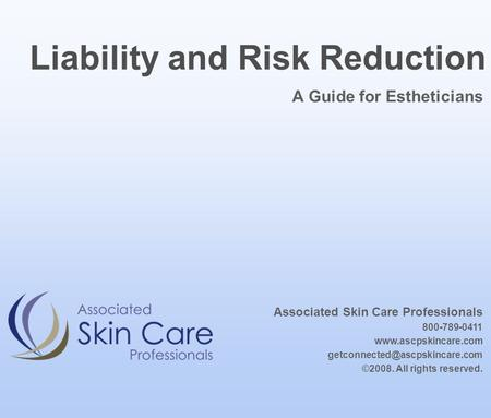 A Guide for Estheticians Liability and Risk Reduction Associated Skin Care Professionals 800-789-0411