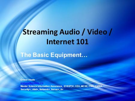 Streaming Audio / Video / Internet 101 The Basic Equipment… Ernest Staats Master Science Information Assurance, (CISSP)®, CEH, MCSE,