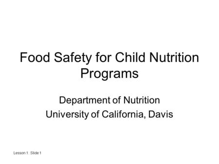 Lesson 1: Slide 1 Food Safety for Child Nutrition Programs Department of Nutrition University of California, Davis.