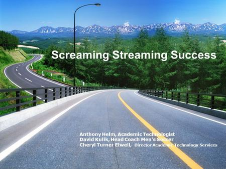 Screaming Streaming Success Anthony Helm, Academic Technologist David Kulik, Head Coach Men's Soccer Cheryl Turner Elwell, Director Academic Technology.