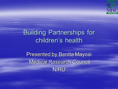 Building Partnerships for children's health Presented by Benita Mayosi Medical Research Council Medical Research CouncilNIRU.