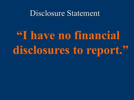 "Disclosure Statement ""I have no financial disclosures to report."""
