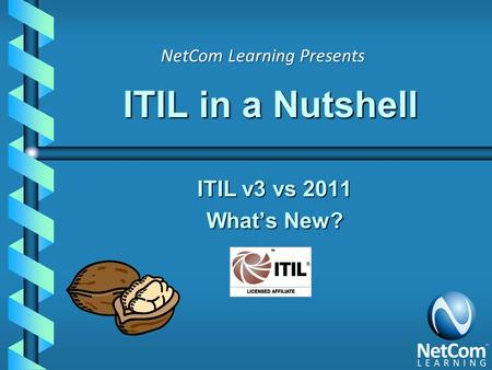 ITIL in a Nutshell ITIL v3 vs 2011 What's New? NetCom Learning Presents.