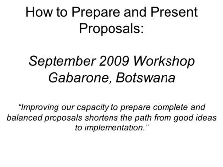 "How to Prepare and Present Proposals: September 2009 Workshop Gabarone, Botswana ""Improving our capacity to prepare complete and balanced proposals shortens."