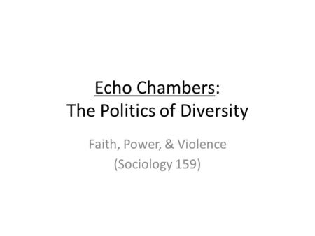 Echo Chambers: The Politics of Diversity Faith, Power, & Violence (Sociology 159)