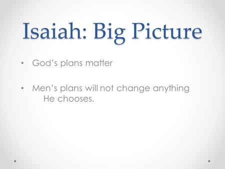 Isaiah: Big Picture God's plans matter Men's plans will not change anything He chooses.
