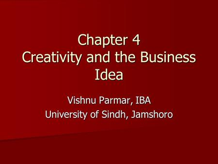 Chapter 4 Creativity and the Business Idea Vishnu Parmar, IBA University of Sindh, Jamshoro.