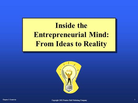 Chapter 2: Creativity1 Copyright 2002 Prentice Hall Publishing Company Inside the Entrepreneurial Mind: From Ideas to Reality.